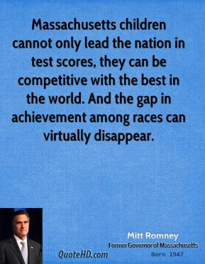 Mitt Romney - Massachusetts children cannot only lead the nation in test scores, they can be competitive with the best in the world. And the gap in achievement among races can virtually disappear.