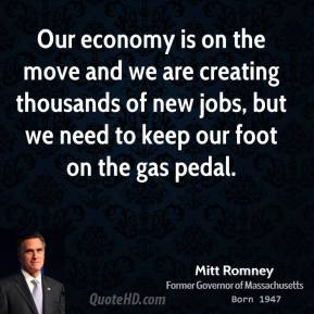 Mitt Romney - Our economy is on the move and we are creating thousands of new jobs, but we need to keep our foot on the gas pedal.