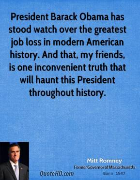 Mitt Romney - President Barack Obama has stood watch over the greatest job loss in modern American history. And that, my friends, is one inconvenient truth that will haunt this President throughout history.