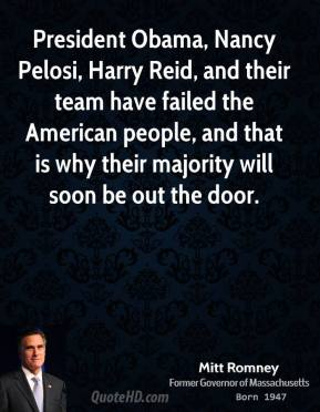 President Obama, Nancy Pelosi, Harry Reid, and their team have failed the American people, and that is why their majority will soon be out the door.