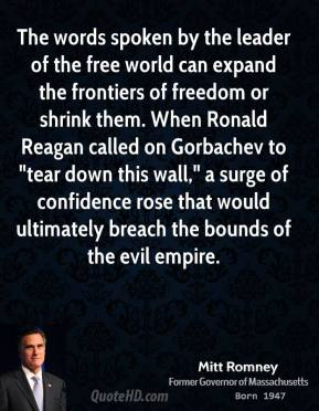 "Mitt Romney - The words spoken by the leader of the free world can expand the frontiers of freedom or shrink them. When Ronald Reagan called on Gorbachev to ""tear down this wall,"" a surge of confidence rose that would ultimately breach the bounds of the evil empire."