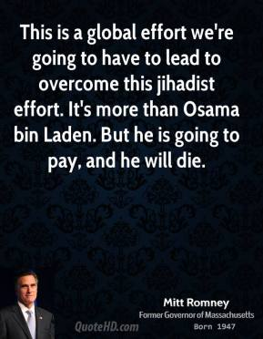 This is a global effort we're going to have to lead to overcome this jihadist effort. It's more than Osama bin Laden. But he is going to pay, and he will die.