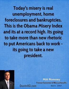 Mitt Romney - Today's misery is real unemployment, home foreclosures and bankruptcies. This is the Obama Misery Index and its at a record high. Its going to take more than new rhetoric to put Americans back to work - its going to take a new president.