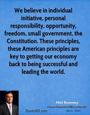 We believe in individual initiative, personal responsibility, opportunity, freedom, small government, the Constitution. These principles, these American principles are key to getting our economy back to being successful and leading the world.