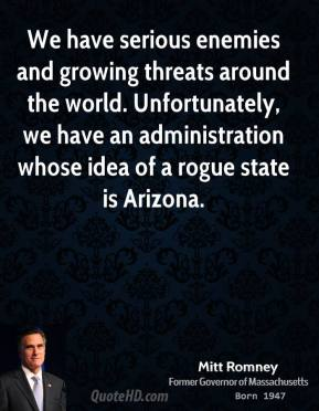 Mitt Romney - We have serious enemies and growing threats around the world. Unfortunately, we have an administration whose idea of a rogue state is Arizona.