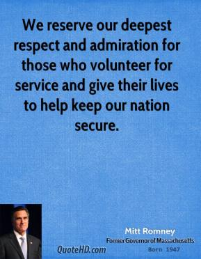 Mitt Romney - We reserve our deepest respect and admiration for those who volunteer for service and give their lives to help keep our nation secure.