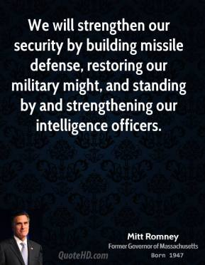 Mitt Romney - We will strengthen our security by building missile defense, restoring our military might, and standing by and strengthening our intelligence officers.