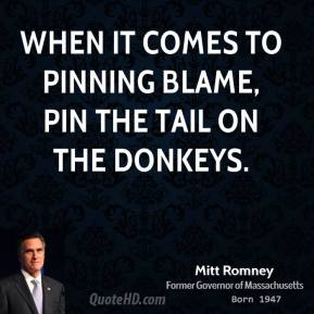 Mitt Romney - When it comes to pinning blame, pin the tail on the donkeys.