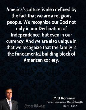 America's culture is also defined by the fact that we are a religious people. We recognize our God not only in our Declaration of Independence, but even in our currency. And we are also unique in that we recognize that the family is the fundamental building block of American society.