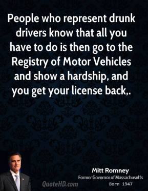 Mitt Romney  - People who represent drunk drivers know that all you have to do is then go to the Registry of Motor Vehicles and show a hardship, and you get your license back.