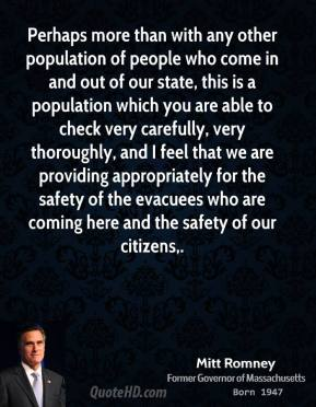 Mitt Romney  - Perhaps more than with any other population of people who come in and out of our state, this is a population which you are able to check very carefully, very thoroughly, and I feel that we are providing appropriately for the safety of the evacuees who are coming here and the safety of our citizens.