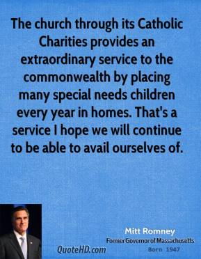 The church through its Catholic Charities provides an extraordinary service to the commonwealth by placing many special needs children every year in homes. That's a service I hope we will continue to be able to avail ourselves of.