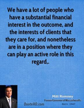 Mitt Romney  - We have a lot of people who have a substantial financial interest in the outcome, and the interests of clients that they care for, and nonetheless are in a position where they can play an active role in this regard.