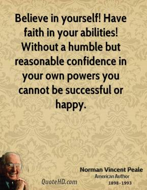 Norman Vincent Peale - Believe in yourself! Have faith in your abilities! Without a humble but reasonable confidence in your own powers you cannot be successful or happy.