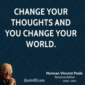 Norman Vincent Peale - Change your thoughts and you change your world.