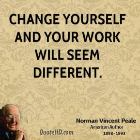 Norman Vincent Peale - Change yourself and your work will seem different.