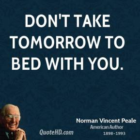 Norman Vincent Peale - Don't take tomorrow to bed with you.