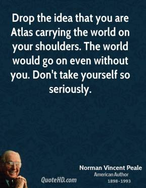 Drop the idea that you are Atlas carrying the world on your shoulders. The world would go on even without you. Don't take yourself so seriously.