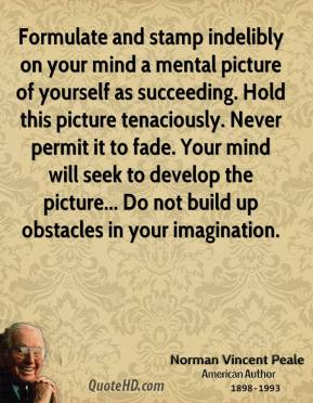 Norman Vincent Peale - Formulate and stamp indelibly on your mind a mental picture of yourself as succeeding. Hold this picture tenaciously. Never permit it to fade. Your mind will seek to develop the picture... Do not build up obstacles in your imagination.