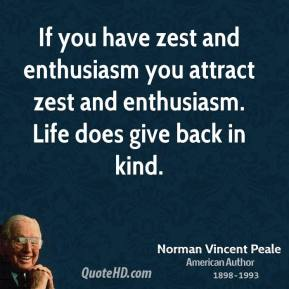 Norman Vincent Peale - If you have zest and enthusiasm you attract zest and enthusiasm. Life does give back in kind.