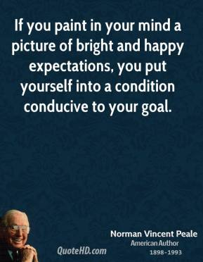 Norman Vincent Peale - If you paint in your mind a picture of bright and happy expectations, you put yourself into a condition conducive to your goal.