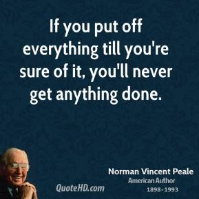 If you put off everything till you're sure of it, you'll never get anything done.