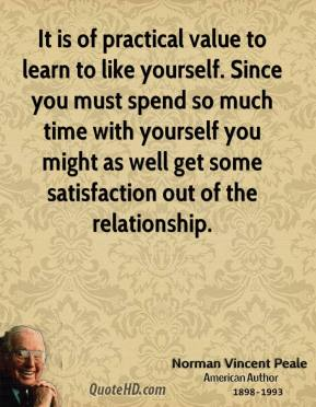 Norman Vincent Peale - It is of practical value to learn to like yourself. Since you must spend so much time with yourself you might as well get some satisfaction out of the relationship.