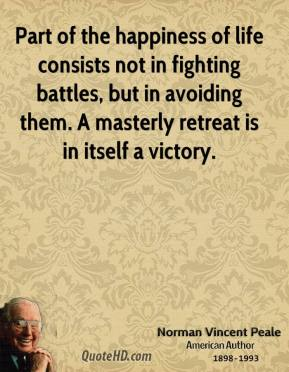 Norman Vincent Peale - Part of the happiness of life consists not in fighting battles, but in avoiding them. A masterly retreat is in itself a victory.