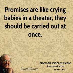 Norman Vincent Peale - Promises are like crying babies in a theater, they should be carried out at once.