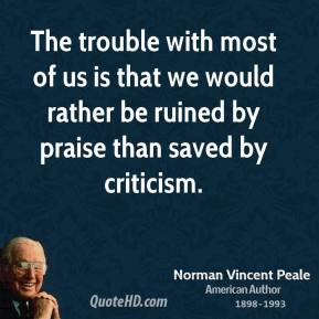 Norman Vincent Peale - The trouble with most of us is that we would rather be ruined by praise than saved by criticism.