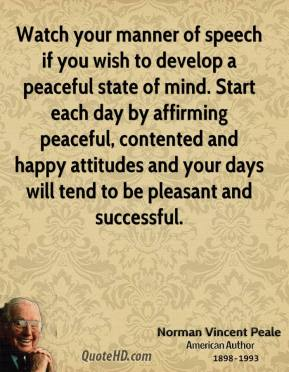 Norman Vincent Peale - Watch your manner of speech if you wish to develop a peaceful state of mind. Start each day by affirming peaceful, contented and happy attitudes and your days will tend to be pleasant and successful.