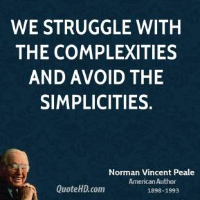 Norman Vincent Peale - We struggle with the complexities and avoid the simplicities.