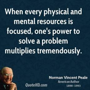 Norman Vincent Peale - When every physical and mental resources is focused, one's power to solve a problem multiplies tremendously.
