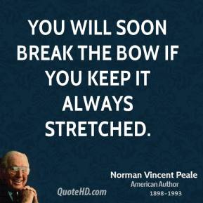 Norman Vincent Peale - You will soon break the bow if you keep it always stretched.