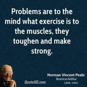 Problems are to the mind what exercise is to the muscles, they toughen and make strong.
