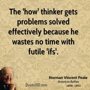 Norman Vincent Peale  - The 'how' thinker gets problems solved effectively because he wastes no time with futile 'ifs'.
