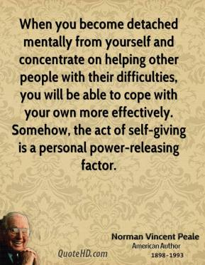 Norman Vincent Peale  - When you become detached mentally from yourself and concentrate on helping other people with their difficulties, you will be able to cope with your own more effectively. Somehow, the act of self-giving is a personal power-releasing factor.