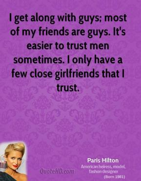 Paris Hilton - I get along with guys; most of my friends are guys. It's easier to trust men sometimes. I only have a few close girlfriends that I trust.