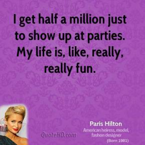 Paris Hilton - I get half a million just to show up at parties. My life is, like, really, really fun.