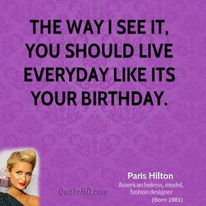 Paris Hilton - The way I see it, you should live everyday like its your birthday.