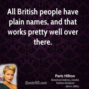 Paris Hilton - All British people have plain names, and that works pretty well over there.