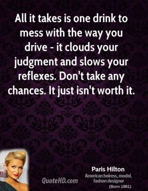 Paris Hilton - All it takes is one drink to mess with the way you drive - it clouds your judgment and slows your reflexes. Don't take any chances. It just isn't worth it.