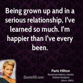 Being grown up and in a serious relationship, I've learned so much. I'm happier than I've every been.