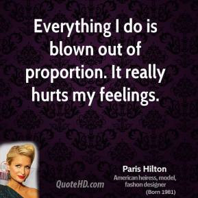Paris Hilton - Everything I do is blown out of proportion. It really hurts my feelings.