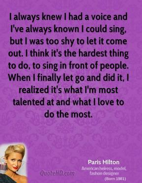 I always knew I had a voice and I've always known I could sing, but I was too shy to let it come out. I think it's the hardest thing to do, to sing in front of people. When I finally let go and did it, I realized it's what I'm most talented at and what I love to do the most.