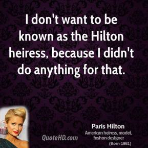 I don't want to be known as the Hilton heiress, because I didn't do anything for that.