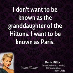 I don't want to be known as the granddaughter of the Hiltons. I want to be known as Paris.