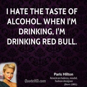 I hate the taste of alcohol. When I'm drinking, I'm drinking Red Bull.