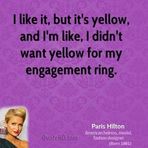 I like it, but it's yellow, and I'm like, I didn't want yellow for my engagement ring.