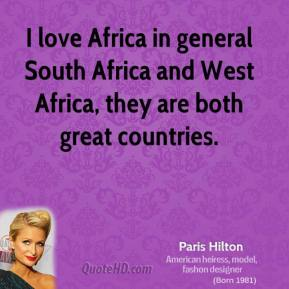 Paris Hilton - I love Africa in general South Africa and West Africa, they are both great countries.